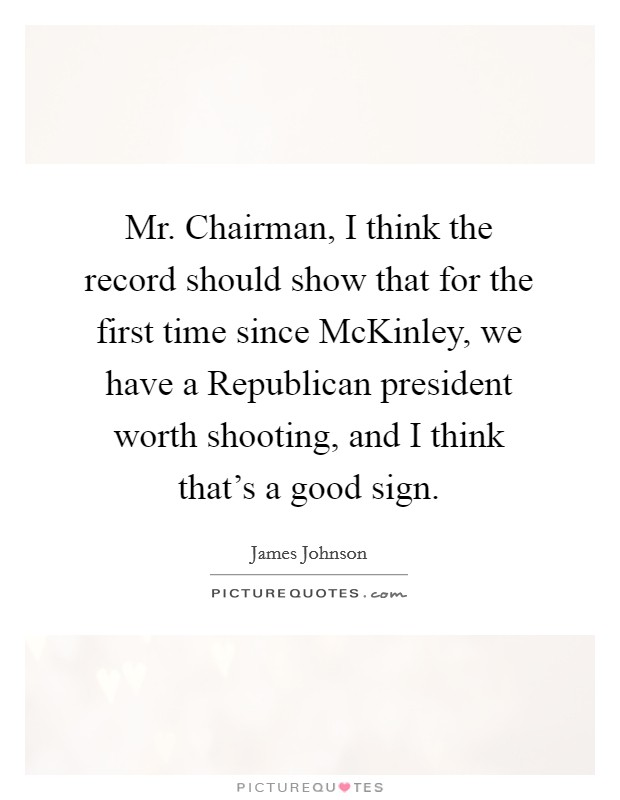 Mr. Chairman, I think the record should show that for the first time since McKinley, we have a Republican president worth shooting, and I think that's a good sign Picture Quote #1