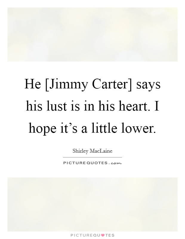 He [Jimmy Carter] says his lust is in his heart. I hope it's a little lower Picture Quote #1