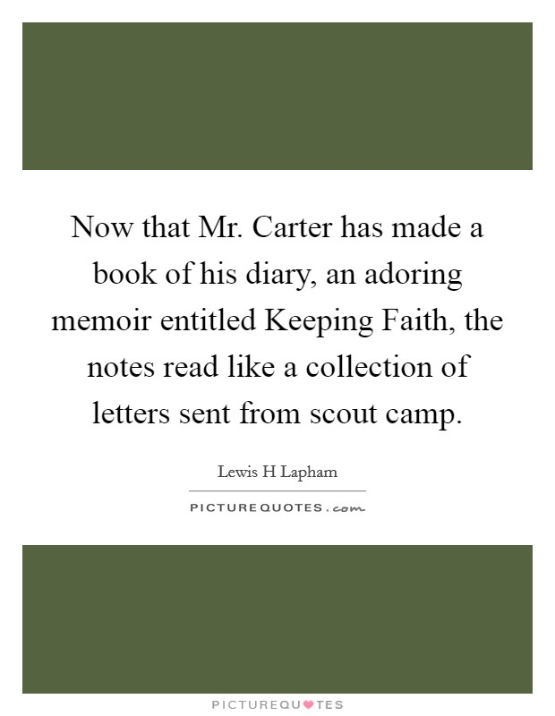 Now that Mr. Carter has made a book of his diary, an adoring memoir entitled Keeping Faith, the notes read like a collection of letters sent from scout camp Picture Quote #1