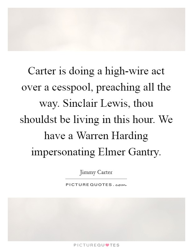 Carter is doing a high-wire act over a cesspool, preaching all the way. Sinclair Lewis, thou shouldst be living in this hour. We have a Warren Harding impersonating Elmer Gantry Picture Quote #1