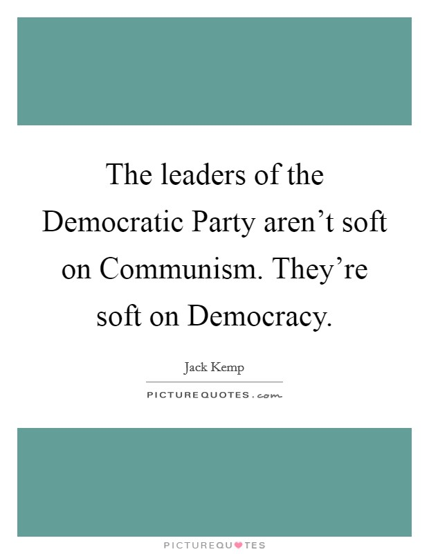 The leaders of the Democratic Party aren't soft on Communism. They're soft on Democracy Picture Quote #1