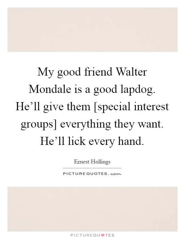 My good friend Walter Mondale is a good lapdog. He'll give them [special interest groups] everything they want. He'll lick every hand Picture Quote #1