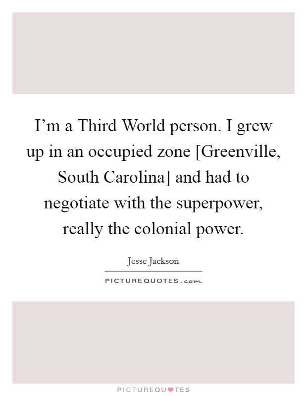 I'm a Third World person. I grew up in an occupied zone [Greenville, South Carolina] and had to negotiate with the superpower, really the colonial power Picture Quote #1