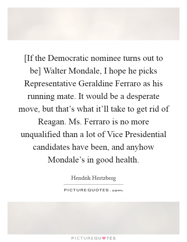 [If the Democratic nominee turns out to be] Walter Mondale, I hope he picks Representative Geraldine Ferraro as his running mate. It would be a desperate move, but that's what it'll take to get rid of Reagan. Ms. Ferraro is no more unqualified than a lot of Vice Presidential candidates have been, and anyhow Mondale's in good health Picture Quote #1