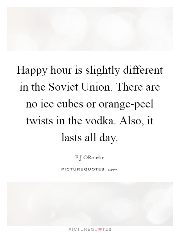 Happy hour is slightly different in the Soviet Union. There are no ice cubes or orange-peel twists in the vodka. Also, it lasts all day Picture Quote #1