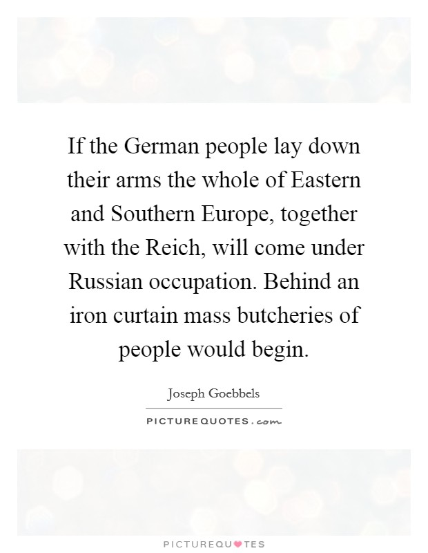 If the German people lay down their arms the whole of Eastern and Southern Europe, together with the Reich, will come under Russian occupation. Behind an iron curtain mass butcheries of people would begin Picture Quote #1