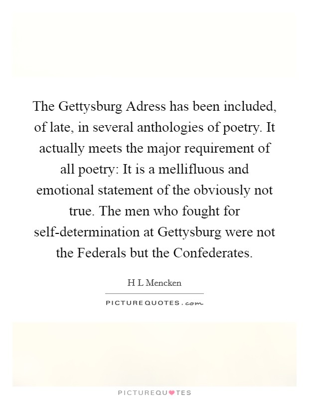The Gettysburg Adress has been included, of late, in several anthologies of poetry. It actually meets the major requirement of all poetry: It is a mellifluous and emotional statement of the obviously not true. The men who fought for self-determination at Gettysburg were not the Federals but the Confederates Picture Quote #1