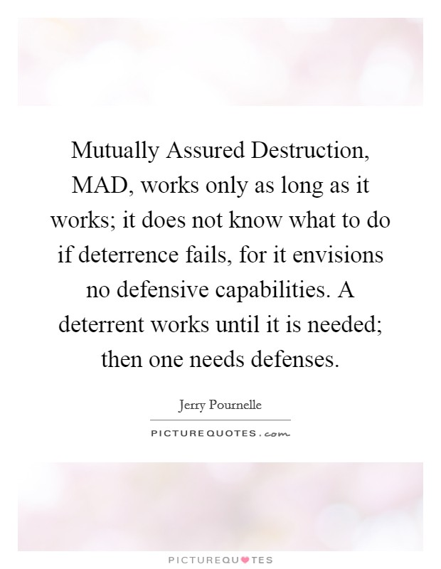 Mutually Assured Destruction, MAD, works only as long as it works; it does not know what to do if deterrence fails, for it envisions no defensive capabilities. A deterrent works until it is needed; then one needs defenses Picture Quote #1