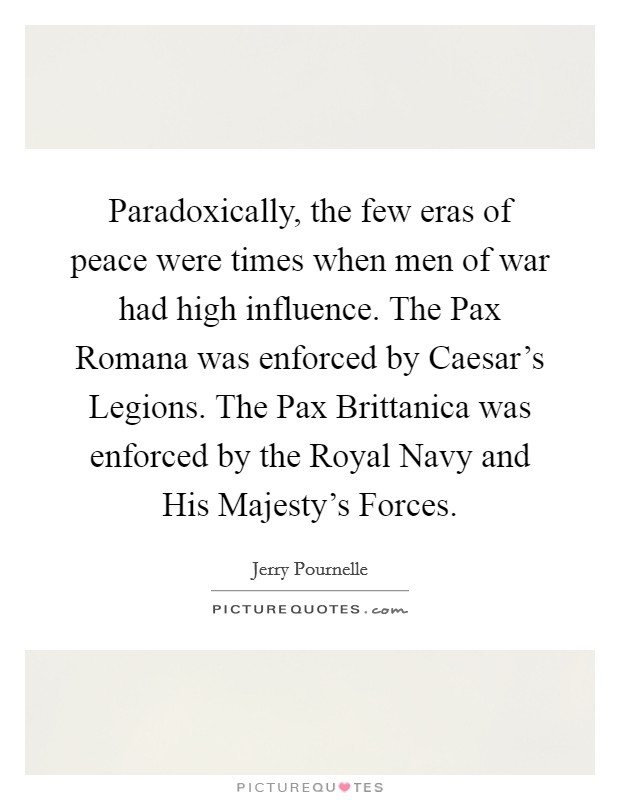 Paradoxically, the few eras of peace were times when men of war had high influence. The Pax Romana was enforced by Caesar's Legions. The Pax Brittanica was enforced by the Royal Navy and His Majesty's Forces Picture Quote #1