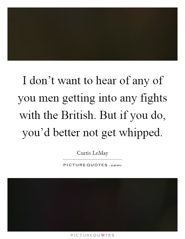 I don't want to hear of any of you men getting into any fights with the British. But if you do, you'd better not get whipped Picture Quote #1