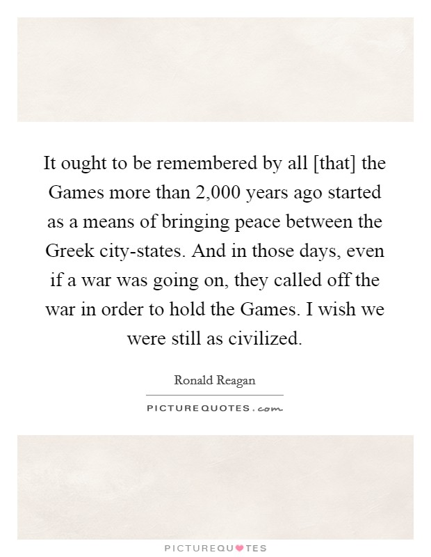 It ought to be remembered by all [that] the Games more than 2,000 years ago started as a means of bringing peace between the Greek city-states. And in those days, even if a war was going on, they called off the war in order to hold the Games. I wish we were still as civilized Picture Quote #1