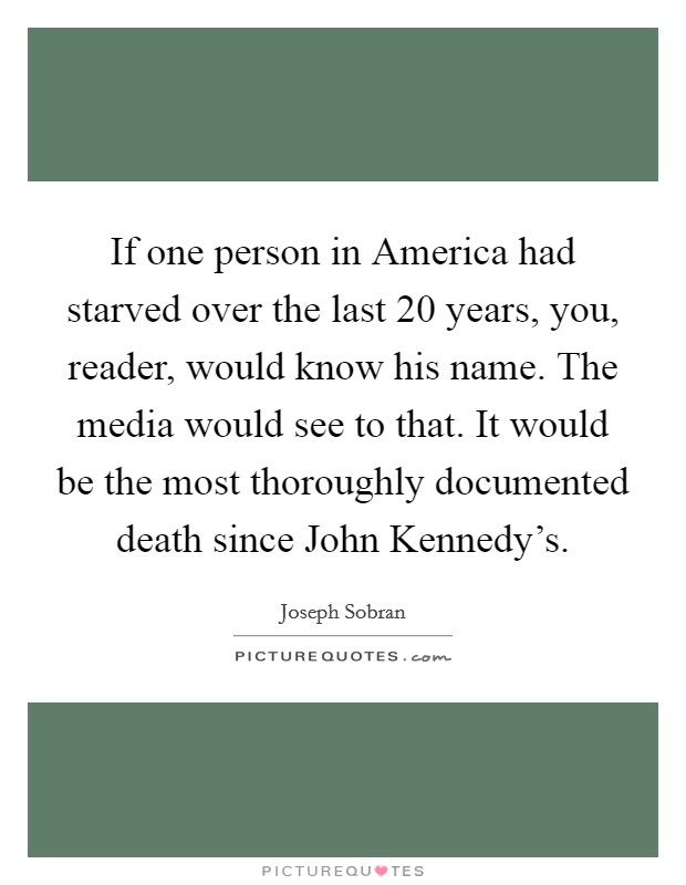 If one person in America had starved over the last 20 years, you, reader, would know his name. The media would see to that. It would be the most thoroughly documented death since John Kennedy's Picture Quote #1
