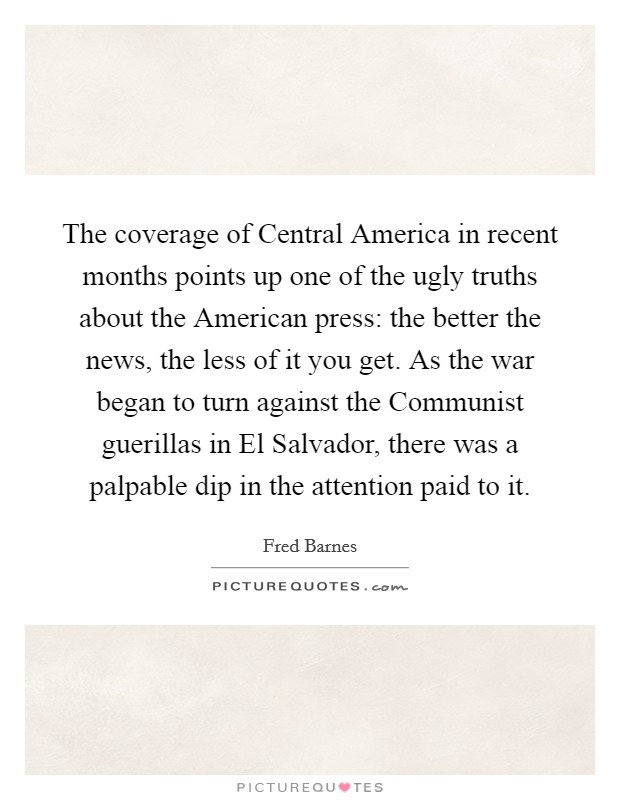 The coverage of Central America in recent months points up one of the ugly truths about the American press: the better the news, the less of it you get. As the war began to turn against the Communist guerillas in El Salvador, there was a palpable dip in the attention paid to it Picture Quote #1