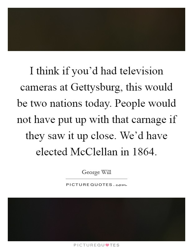 I think if you'd had television cameras at Gettysburg, this would be two nations today. People would not have put up with that carnage if they saw it up close. We'd have elected McClellan in 1864 Picture Quote #1