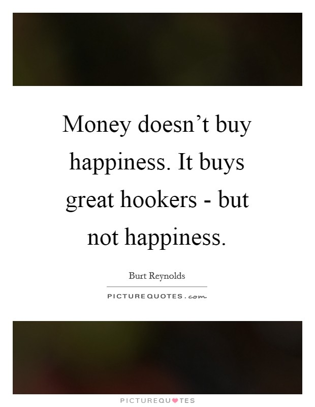 Money doesn't buy happiness. It buys great hookers - but not happiness Picture Quote #1