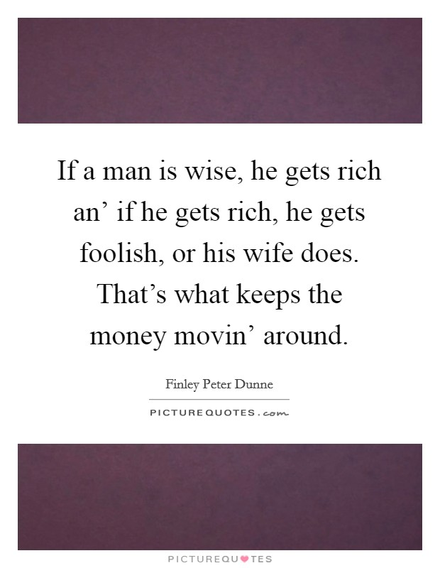 If a man is wise, he gets rich an' if he gets rich, he gets foolish, or his wife does. That's what keeps the money movin' around Picture Quote #1