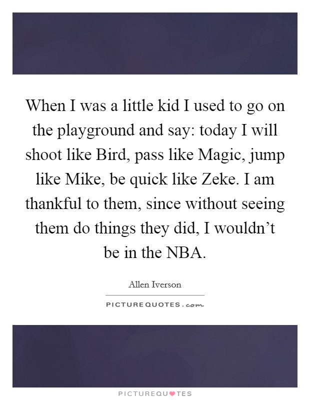 When I was a little kid I used to go on the playground and say: today I will shoot like Bird, pass like Magic, jump like Mike, be quick like Zeke. I am thankful to them, since without seeing them do things they did, I wouldn't be in the NBA Picture Quote #1
