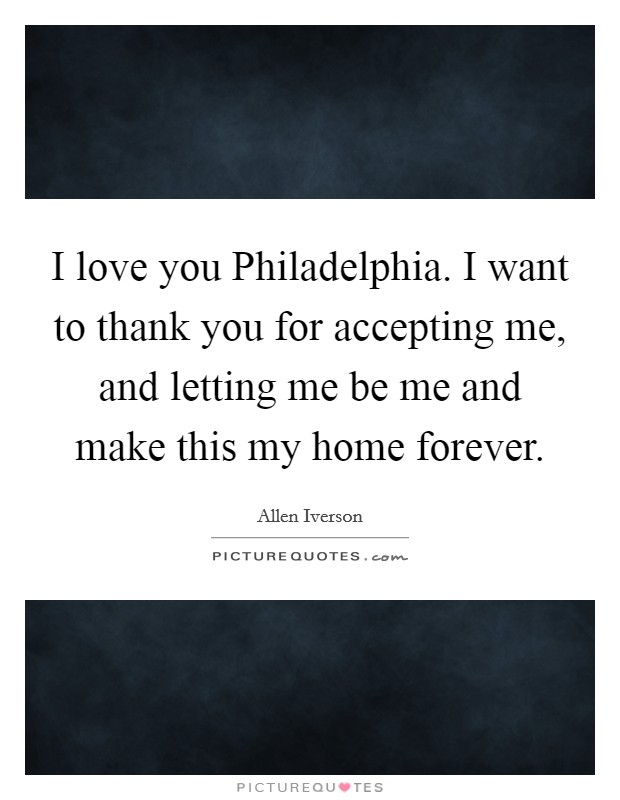 I love you Philadelphia. I want to thank you for accepting me, and letting me be me and make this my home forever Picture Quote #1