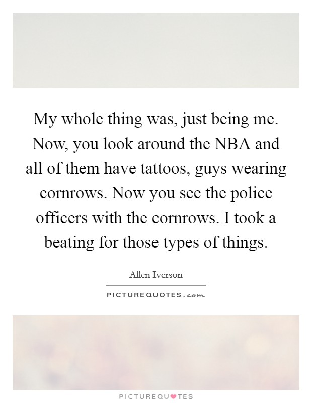 My whole thing was, just being me. Now, you look around the NBA and all of them have tattoos, guys wearing cornrows. Now you see the police officers with the cornrows. I took a beating for those types of things Picture Quote #1