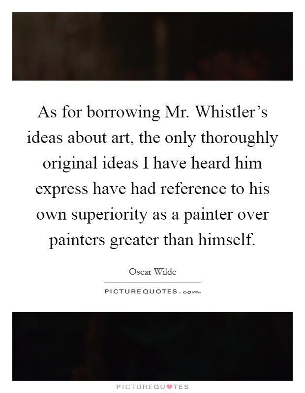 As for borrowing Mr. Whistler's ideas about art, the only thoroughly original ideas I have heard him express have had reference to his own superiority as a painter over painters greater than himself Picture Quote #1