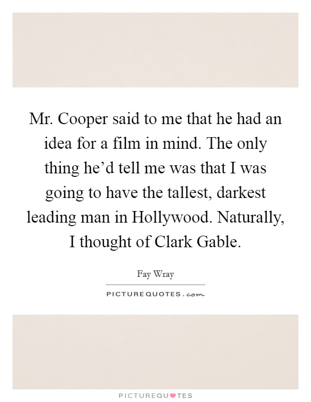 Mr. Cooper said to me that he had an idea for a film in mind. The only thing he'd tell me was that I was going to have the tallest, darkest leading man in Hollywood. Naturally, I thought of Clark Gable Picture Quote #1