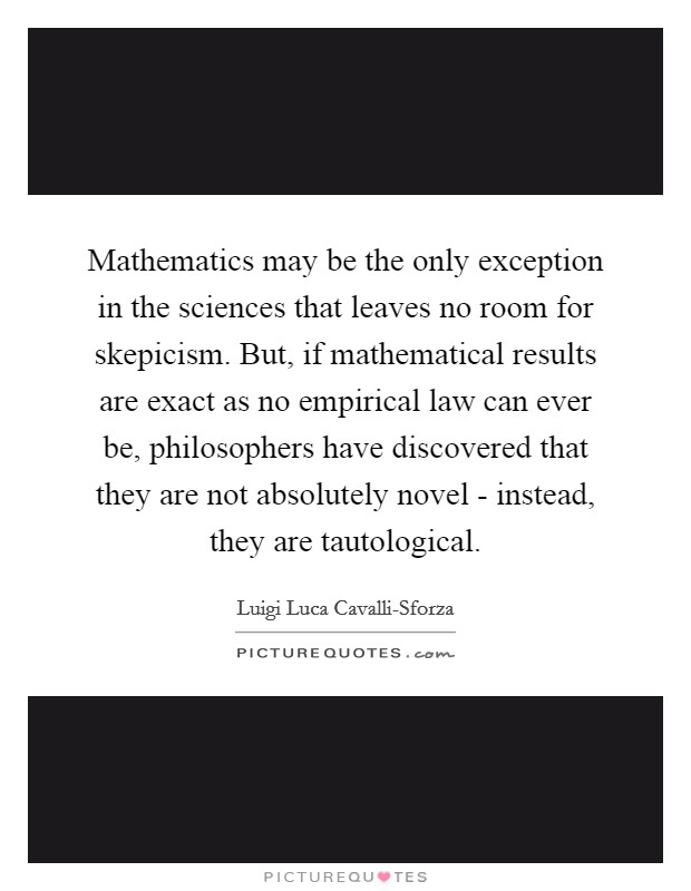 Mathematics may be the only exception in the sciences that leaves no room for skepicism. But, if mathematical results are exact as no empirical law can ever be, philosophers have discovered that they are not absolutely novel - instead, they are tautological Picture Quote #1