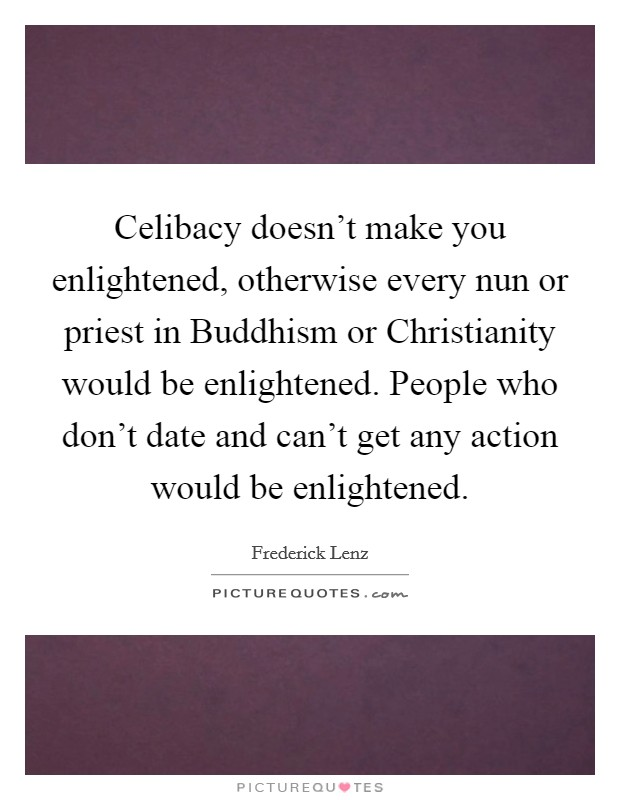 Celibacy doesn't make you enlightened, otherwise every nun or priest in Buddhism or Christianity would be enlightened. People who don't date and can't get any action would be enlightened Picture Quote #1