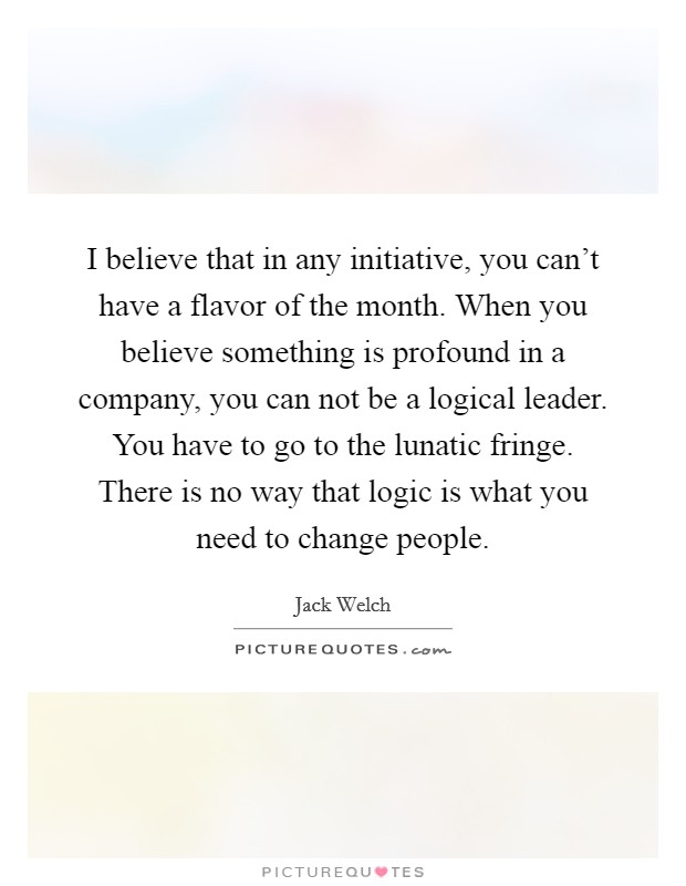 I believe that in any initiative, you can't have a flavor of the month. When you believe something is profound in a company, you can not be a logical leader. You have to go to the lunatic fringe. There is no way that logic is what you need to change people Picture Quote #1