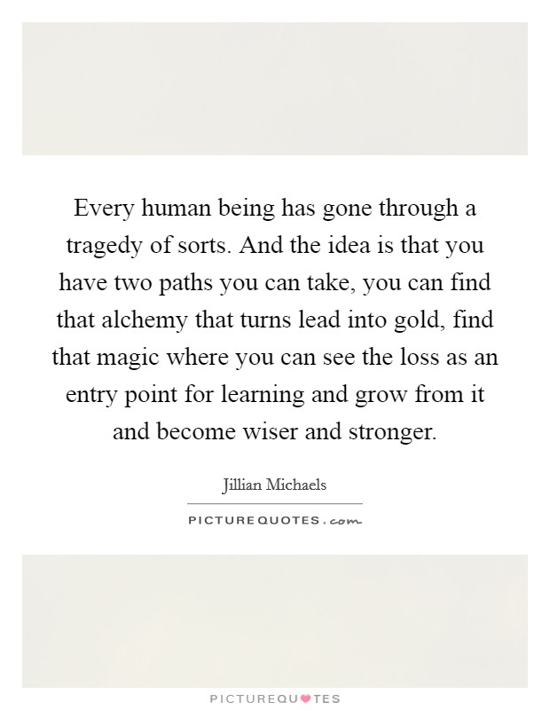Every human being has gone through a tragedy of sorts. And the idea is that you have two paths you can take, you can find that alchemy that turns lead into gold, find that magic where you can see the loss as an entry point for learning and grow from it and become wiser and stronger Picture Quote #1