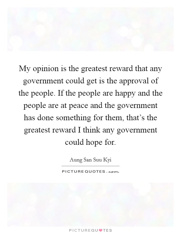 My opinion is the greatest reward that any government could get is the approval of the people. If the people are happy and the people are at peace and the government has done something for them, that's the greatest reward I think any government could hope for Picture Quote #1