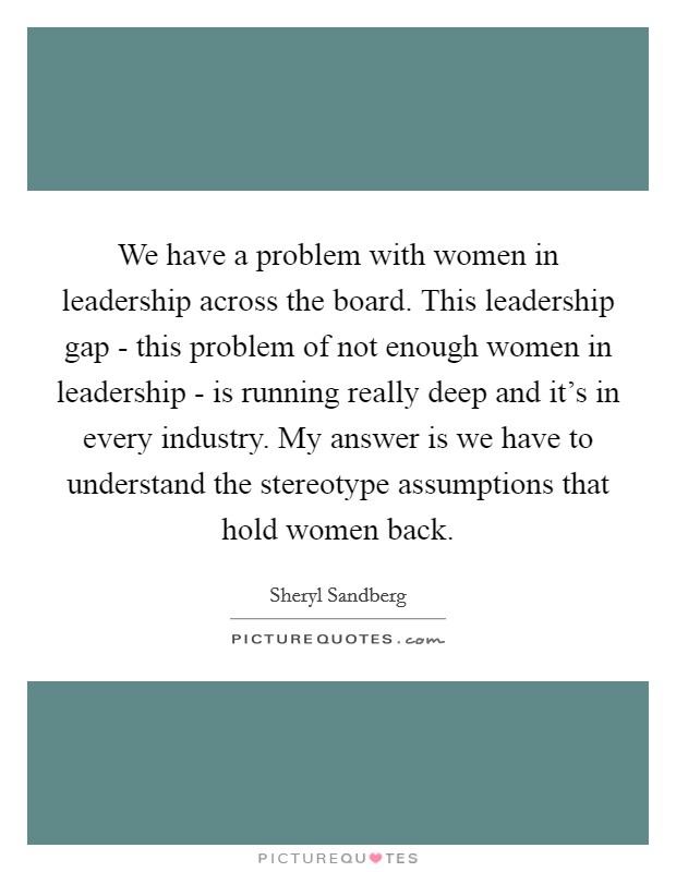 We have a problem with women in leadership across the board. This leadership gap - this problem of not enough women in leadership - is running really deep and it's in every industry. My answer is we have to understand the stereotype assumptions that hold women back Picture Quote #1