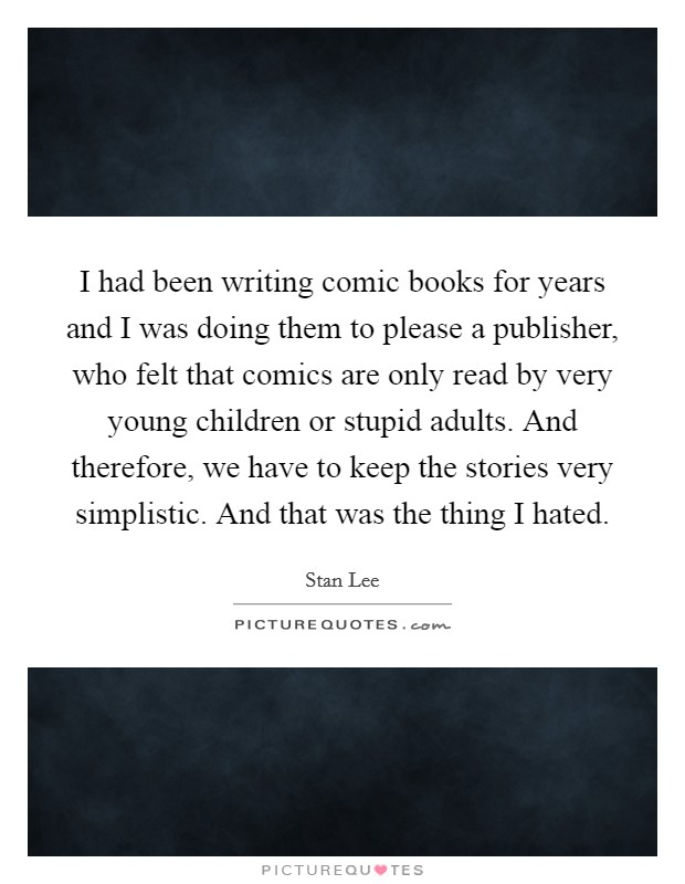 I had been writing comic books for years and I was doing them to please a publisher, who felt that comics are only read by very young children or stupid adults. And therefore, we have to keep the stories very simplistic. And that was the thing I hated Picture Quote #1