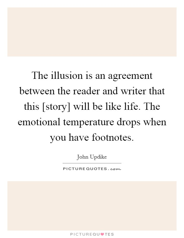 The illusion is an agreement between the reader and writer that this [story] will be like life. The emotional temperature drops when you have footnotes Picture Quote #1