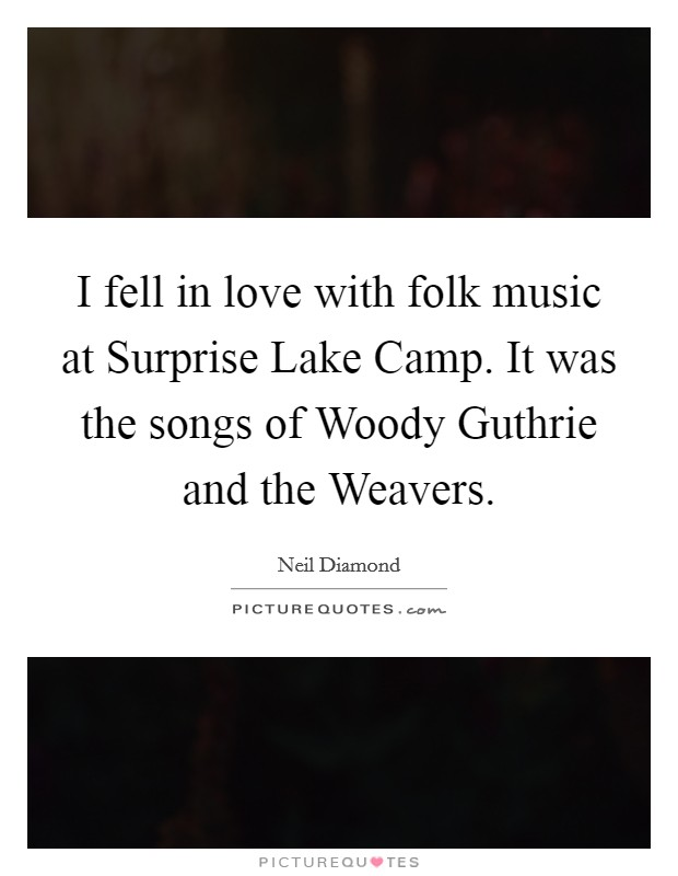 I fell in love with folk music at Surprise Lake Camp. It was the songs of Woody Guthrie and the Weavers Picture Quote #1