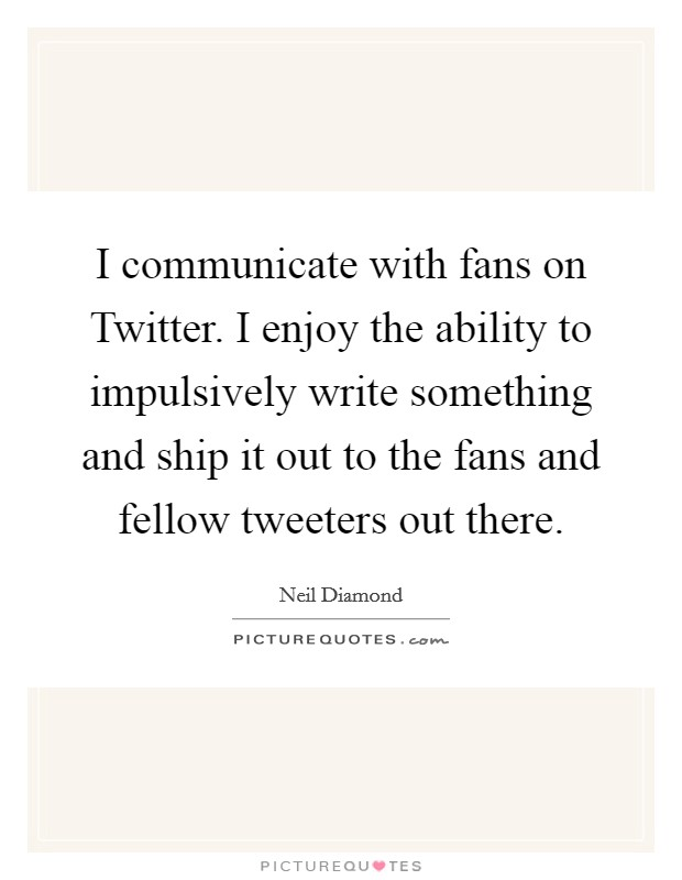 I communicate with fans on Twitter. I enjoy the ability to impulsively write something and ship it out to the fans and fellow tweeters out there Picture Quote #1
