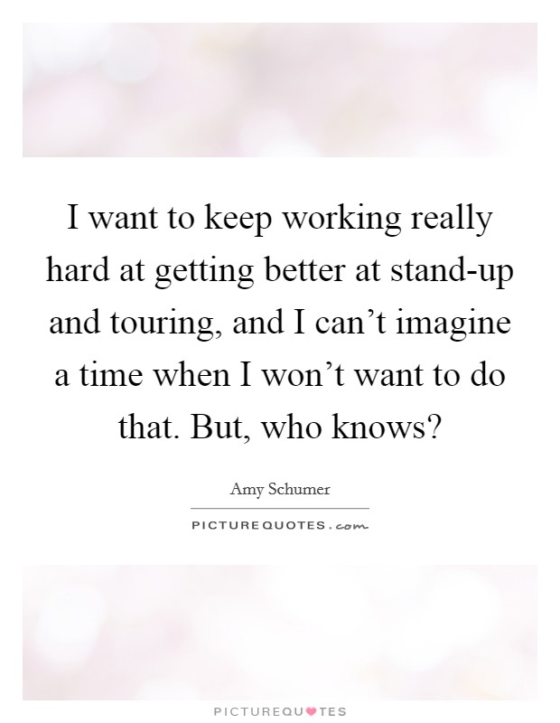 I want to keep working really hard at getting better at stand-up and touring, and I can't imagine a time when I won't want to do that. But, who knows? Picture Quote #1