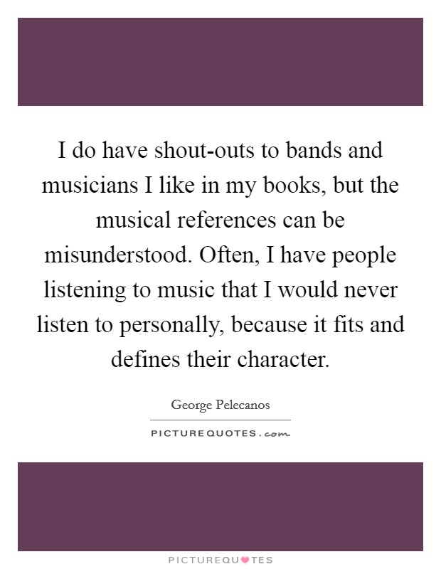I do have shout-outs to bands and musicians I like in my books, but the musical references can be misunderstood. Often, I have people listening to music that I would never listen to personally, because it fits and defines their character Picture Quote #1