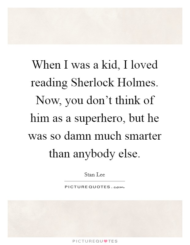 When I was a kid, I loved reading Sherlock Holmes. Now, you don't think of him as a superhero, but he was so damn much smarter than anybody else Picture Quote #1