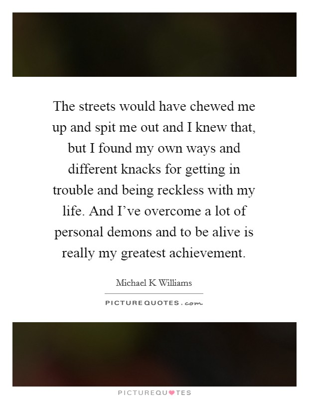 The streets would have chewed me up and spit me out and I knew that, but I found my own ways and different knacks for getting in trouble and being reckless with my life. And I've overcome a lot of personal demons and to be alive is really my greatest achievement Picture Quote #1