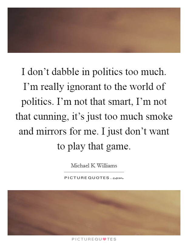 I don't dabble in politics too much. I'm really ignorant to the world of politics. I'm not that smart, I'm not that cunning, it's just too much smoke and mirrors for me. I just don't want to play that game Picture Quote #1