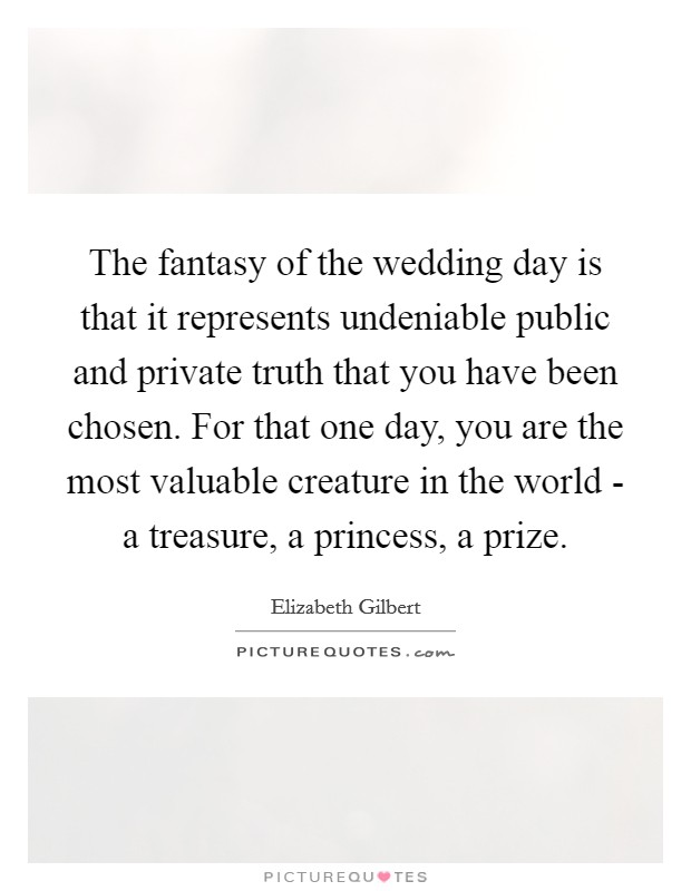The fantasy of the wedding day is that it represents undeniable public and private truth that you have been chosen. For that one day, you are the most valuable creature in the world - a treasure, a princess, a prize Picture Quote #1