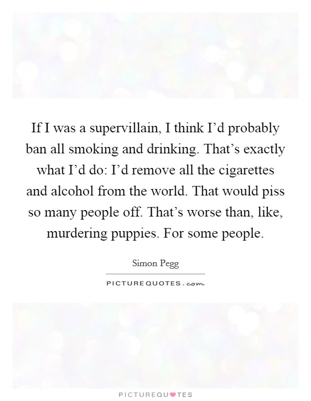 If I was a supervillain, I think I'd probably ban all smoking and drinking. That's exactly what I'd do: I'd remove all the cigarettes and alcohol from the world. That would piss so many people off. That's worse than, like, murdering puppies. For some people Picture Quote #1