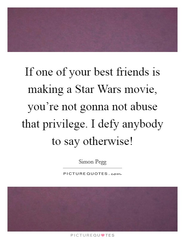 If one of your best friends is making a Star Wars movie, you're not gonna not abuse that privilege. I defy anybody to say otherwise! Picture Quote #1