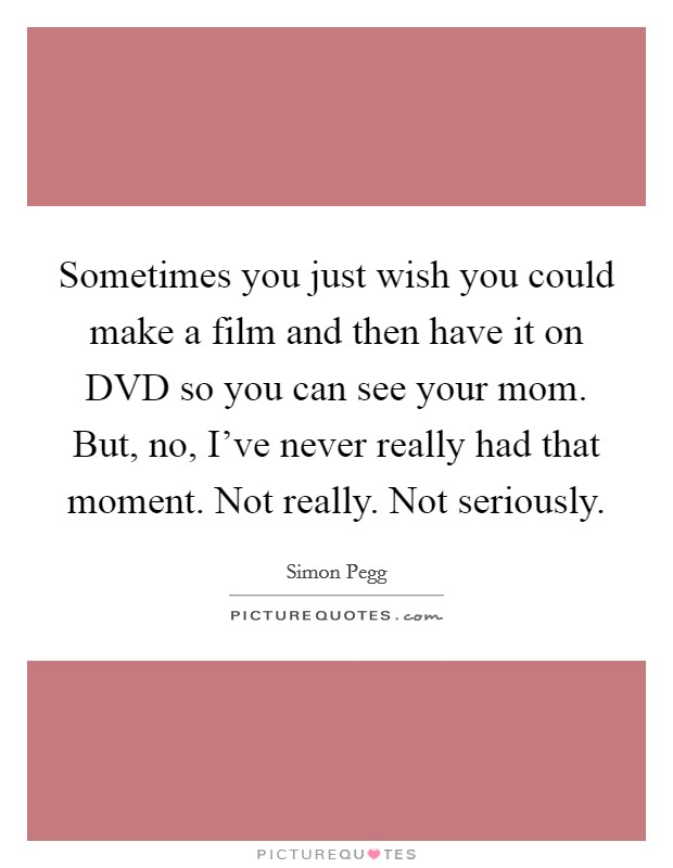 Sometimes you just wish you could make a film and then have it on DVD so you can see your mom. But, no, I've never really had that moment. Not really. Not seriously Picture Quote #1