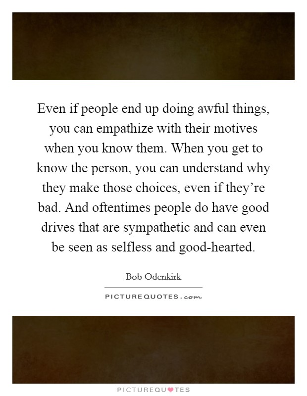 Even if people end up doing awful things, you can empathize with their motives when you know them. When you get to know the person, you can understand why they make those choices, even if they're bad. And oftentimes people do have good drives that are sympathetic and can even be seen as selfless and good-hearted Picture Quote #1