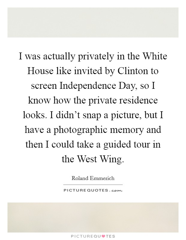 I was actually privately in the White House like invited by Clinton to screen Independence Day, so I know how the private residence looks. I didn't snap a picture, but I have a photographic memory and then I could take a guided tour in the West Wing Picture Quote #1