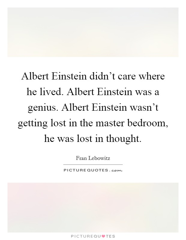 Albert Einstein didn't care where he lived. Albert Einstein was a genius. Albert Einstein wasn't getting lost in the master bedroom, he was lost in thought Picture Quote #1
