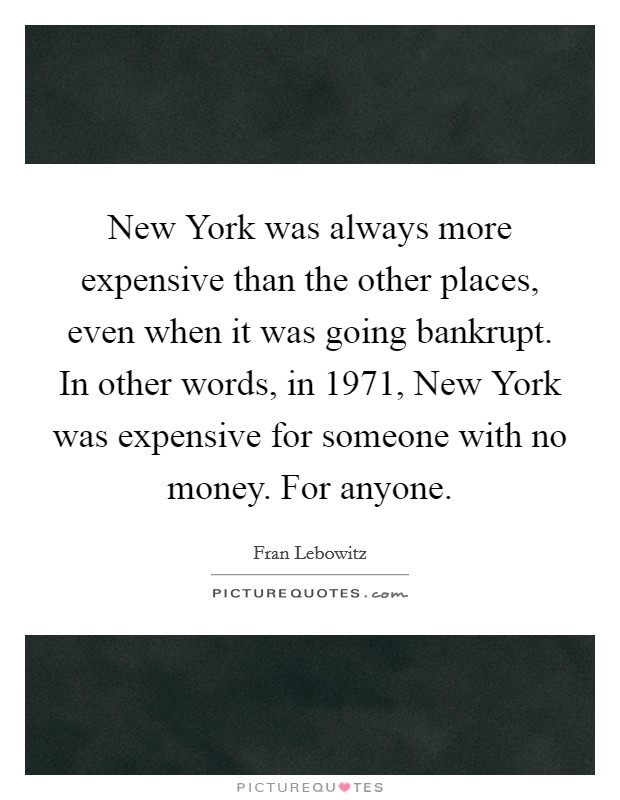 New York was always more expensive than the other places, even when it was going bankrupt. In other words, in 1971, New York was expensive for someone with no money. For anyone Picture Quote #1