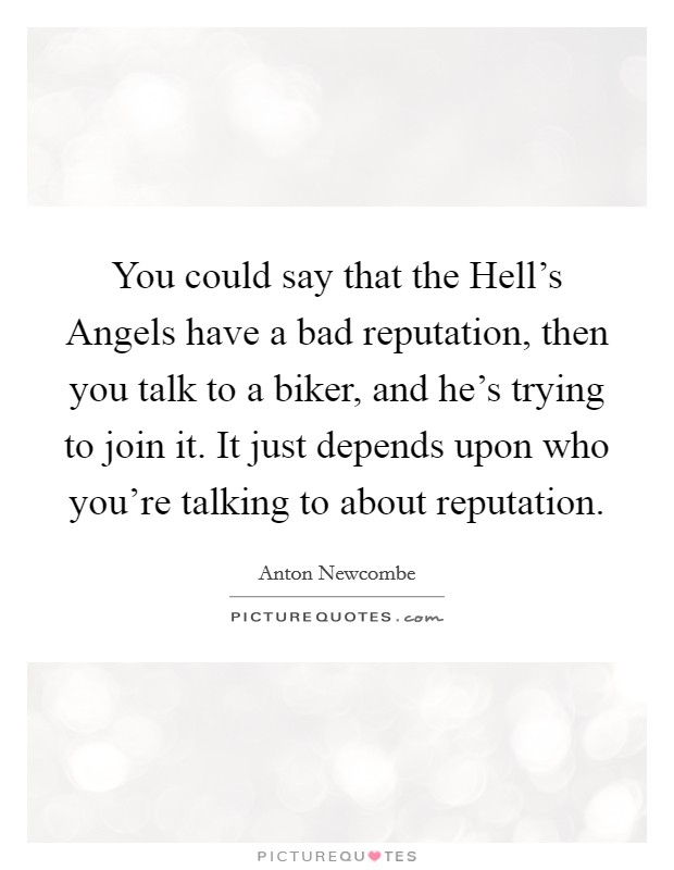 You could say that the Hell's Angels have a bad reputation, then you talk to a biker, and he's trying to join it. It just depends upon who you're talking to about reputation Picture Quote #1