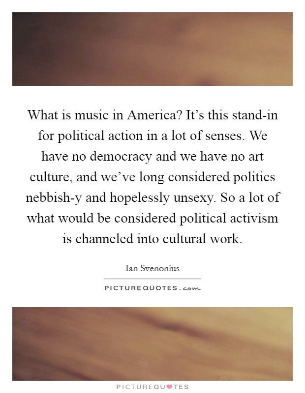 What is music in America? It's this stand-in for political action in a lot of senses. We have no democracy and we have no art culture, and we've long considered politics nebbish-y and hopelessly unsexy. So a lot of what would be considered political activism is channeled into cultural work Picture Quote #1